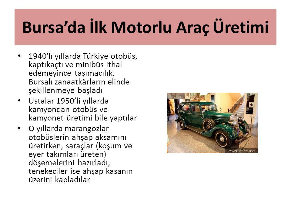 Bursa'da İlk Motorlu Araç Üretimi 1940'lı yıllarda Türkiye otobüs, kaptıkaçtı ve minibüs ithal edemeyince taşımacılık, Bursalı zanaatkârların elinde ş