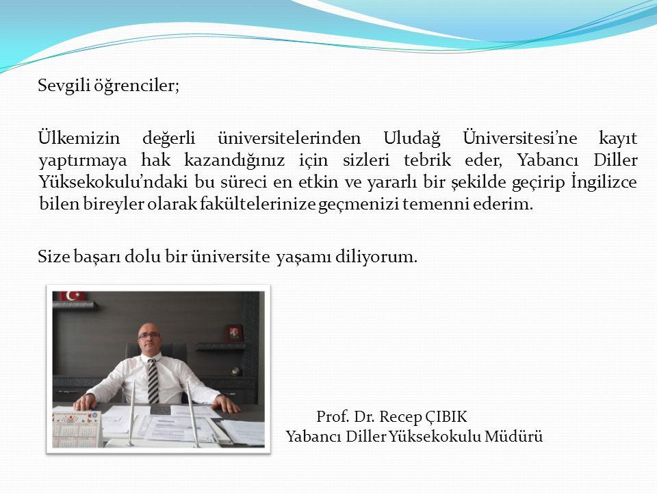 Sevgili öğrenciler; Ülkemizin değerli üniversitelerinden Uludağ Üniversitesi'ne kayıt yaptırmaya hak kazandığınız için sizleri tebrik eder, Yabancı Diller Yüksekokulu'ndaki bu süreci en etkin ve yararlı bir şekilde geçirip İngilizce bilen bireyler olarak fakültelerinize geçmenizi temenni ederim.
