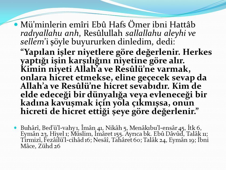 Mü'minlerin emîri Ebû Hafs Ömer ibni Hattâb radıyallahu anh, Resûlullah sallallahu aleyhi ve sellem'i şöyle buyururken dinledim, dedi: Yapılan işler niyetlere göre değerlenir.