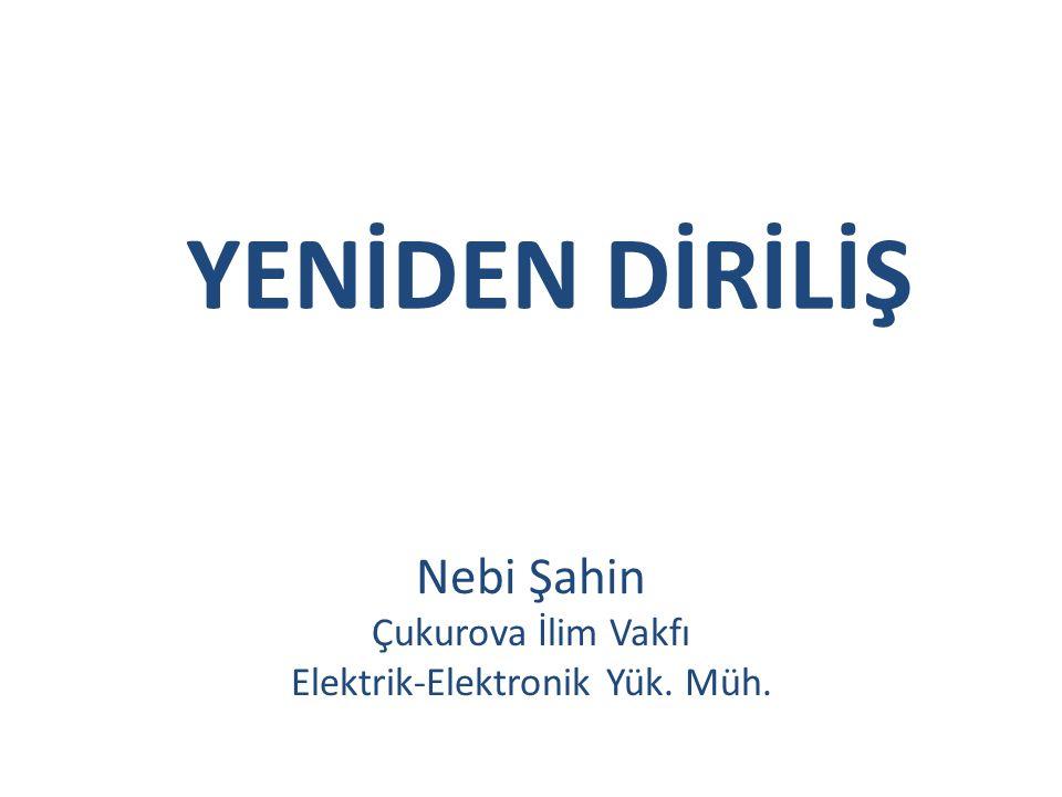 YENİDEN DİRİLİŞ Nebi Şahin Çukurova İlim Vakfı Elektrik-Elektronik Yük. Müh.