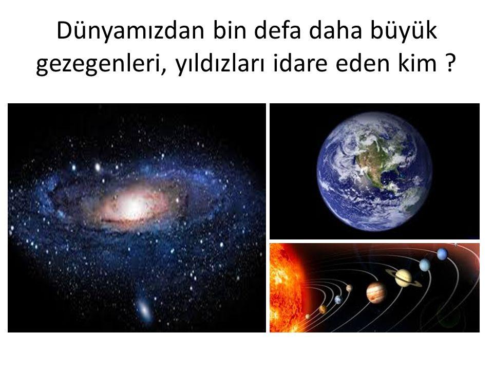 Dünyamızdan bin defa daha büyük gezegenleri, yıldızları idare eden kim
