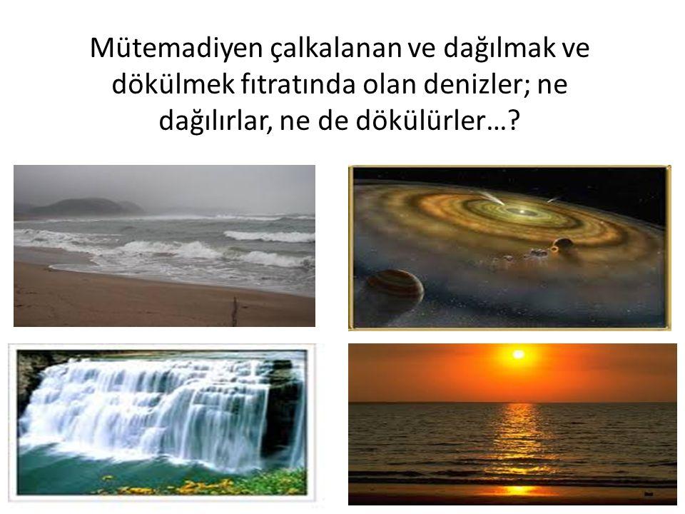 Mütemadiyen çalkalanan ve dağılmak ve dökülmek fıtratında olan denizler; ne dağılırlar, ne de dökülürler…