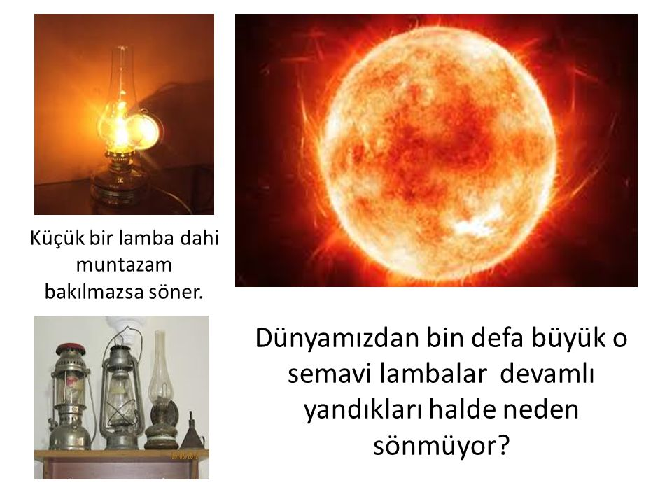Dünyamızdan bin defa büyük o semavi lambalar devamlı yandıkları halde neden sönmüyor.