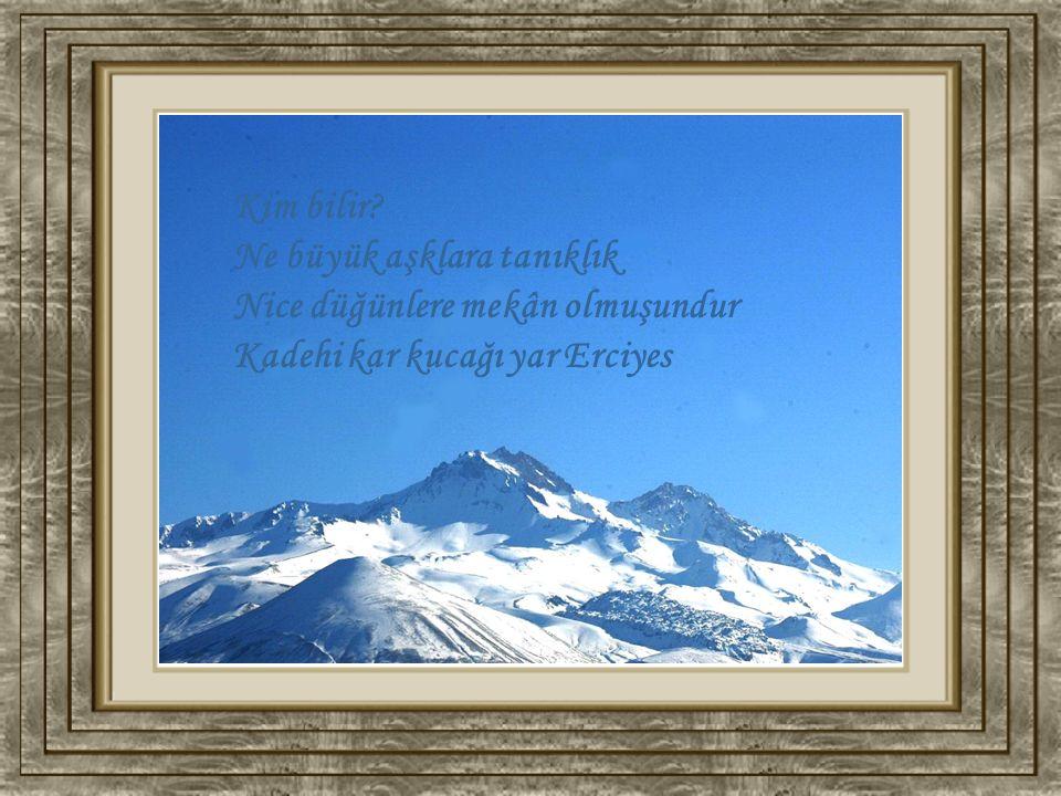 Kim bilir? Ne büyük aşklara tanıklık Nice düğünlere mekân olmuşundur Kadehi kar kucağı yar Erciyes