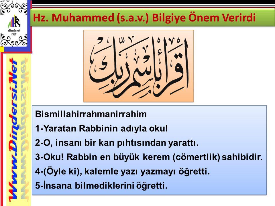 Hz. Muhammed (s.a.v.) Bilgiye Önem Verirdi Bismillahirrahmanirrahim 1-Yaratan Rabbinin adıyla oku! 2-O, insanı bir kan pıhtısından yarattı. 3-Oku! Rab
