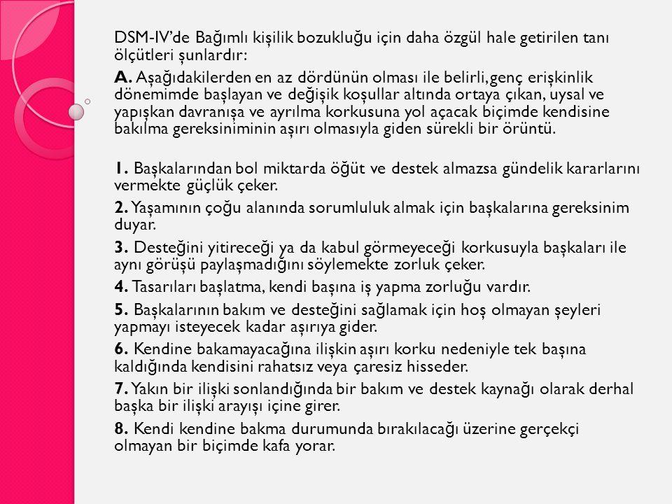 DSM-IV'de Ba ğ ımlı kişilik bozuklu ğ u için daha özgül hale getirilen tanı ölçütleri şunlardır: A. Aşa ğ ıdakilerden en az dördünün olması ile belirl