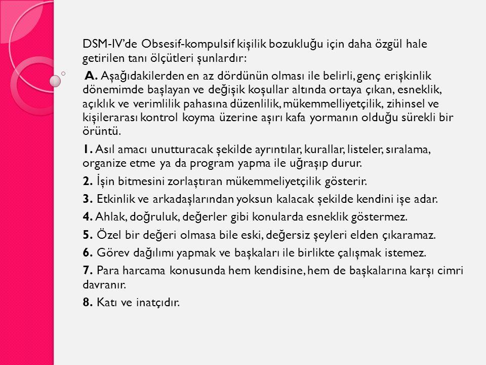 DSM-IV'de Obsesif-kompulsif kişilik bozuklu ğ u için daha özgül hale getirilen tanı ölçütleri şunlardır: A. Aşa ğ ıdakilerden en az dördünün olması il
