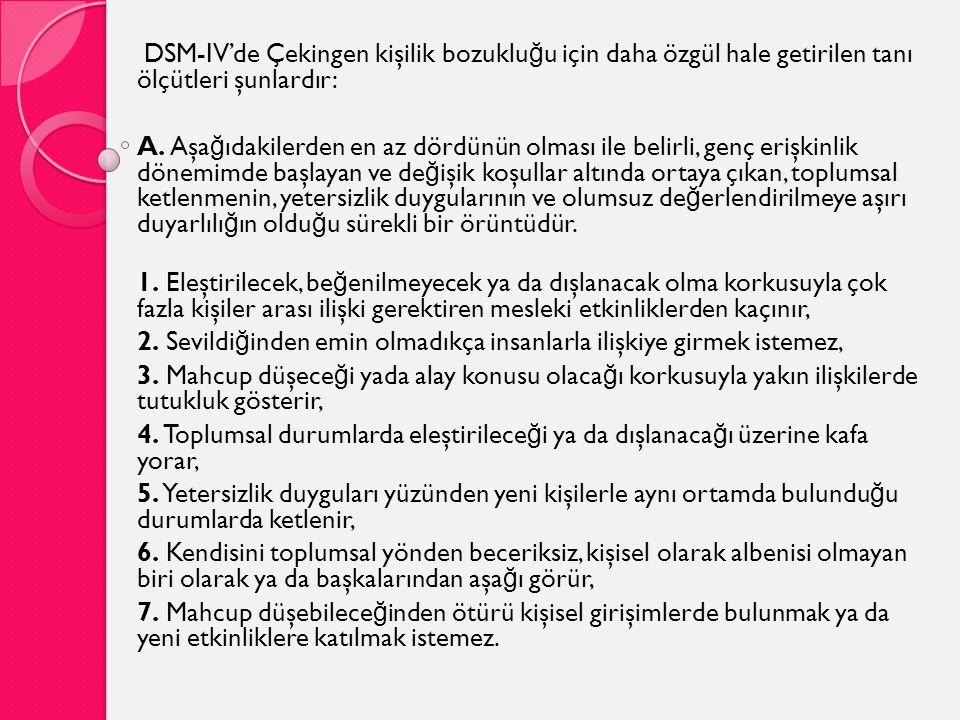 DSM-IV'de Çekingen kişilik bozuklu ğ u için daha özgül hale getirilen tanı ölçütleri şunlardır: A. Aşa ğ ıdakilerden en az dördünün olması ile belirli