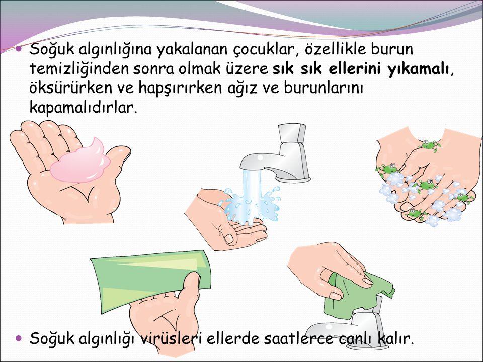 Soğuk algınlığına yakalanan çocuklar, özellikle burun temizliğinden sonra olmak üzere sık sık ellerini yıkamalı, öksürürken ve hapşırırken ağız ve burunlarını kapamalıdırlar.