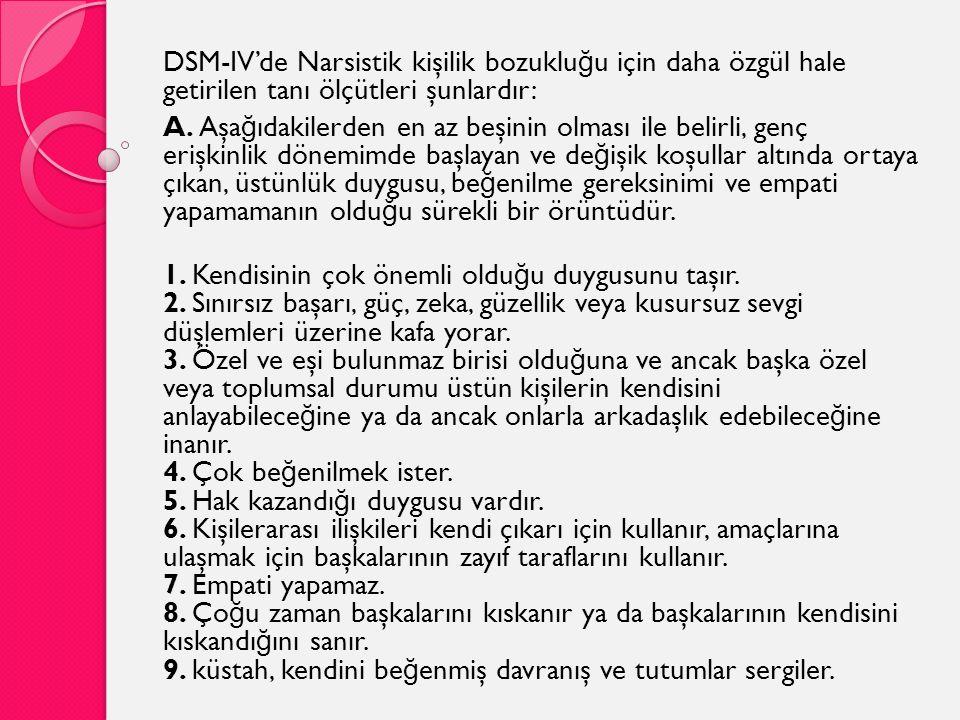 DSM-IV'de Narsistik kişilik bozuklu ğ u için daha özgül hale getirilen tanı ölçütleri şunlardır: A. Aşa ğ ıdakilerden en az beşinin olması ile belirli