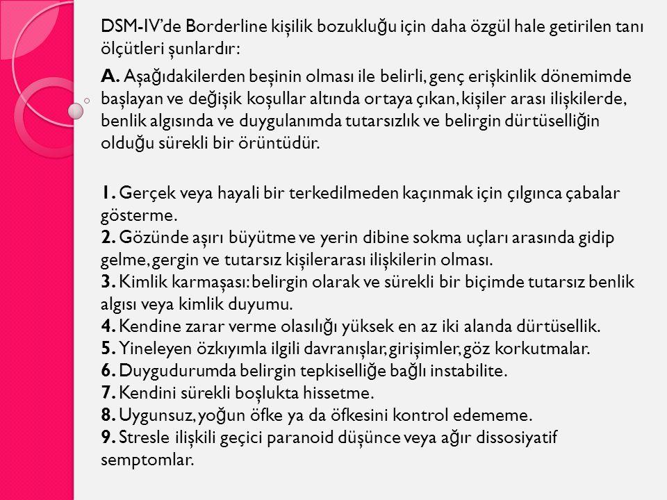 DSM-IV'de Borderline kişilik bozuklu ğ u için daha özgül hale getirilen tanı ölçütleri şunlardır: A. Aşa ğ ıdakilerden beşinin olması ile belirli, gen