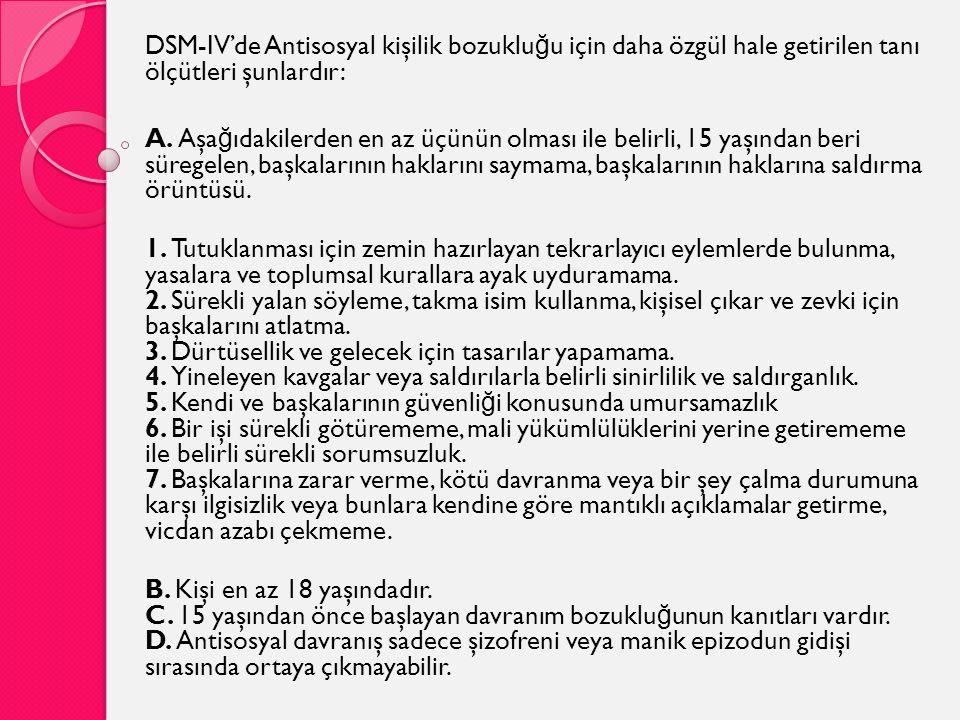 DSM-IV'de Antisosyal kişilik bozuklu ğ u için daha özgül hale getirilen tanı ölçütleri şunlardır: A. Aşa ğ ıdakilerden en az üçünün olması ile belirli