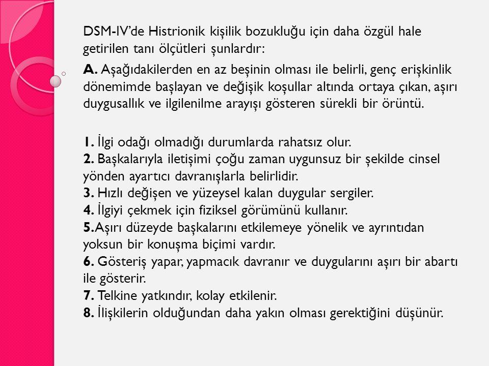 DSM-IV'de Histrionik kişilik bozuklu ğ u için daha özgül hale getirilen tanı ölçütleri şunlardır: A. Aşa ğ ıdakilerden en az beşinin olması ile belirl