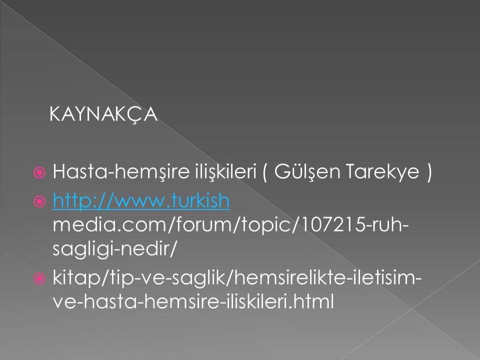 KAYNAKÇA  Hasta-hemşire ilişkileri ( Gülşen Tarekye )  http://www.turkish media.com/forum/topic/107215-ruh- sagligi-nedir/ http://www.turkish  kitap/tip-ve-saglik/hemsirelikte-iletisim- ve-hasta-hemsire-iliskileri.html