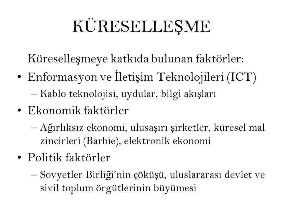 KÜRESELLE Ş ME Küreselle ş meye katkıda bulunan faktörler: Enformasyon ve İ leti ş im Teknolojileri (ICT) –Kablo teknolojisi, uydular, bilgi akı ş ları Ekonomik faktörler –A ğ ırlıksız ekonomi, ulusa ş ırı ş irketler, küresel mal zincirleri (Barbie), elektronik ekonomi Politik faktörler –Sovyetler Birli ğ i'nin çökü ş ü, uluslararası devlet ve sivil toplum örgütlerinin büyümesi