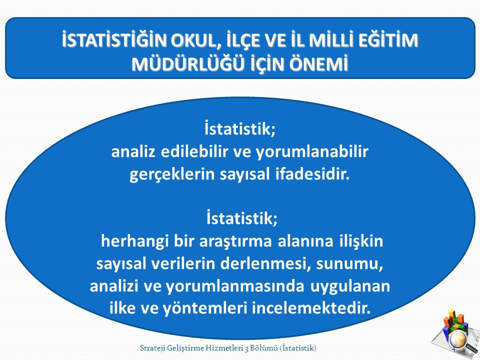 İSTATİSTİĞİN OKUL, İLÇE VE İL MİLLİ EĞİTİM MÜDÜRLÜĞÜ İÇİN ÖNEMİ İstatistik; analiz edilebilir ve yorumlanabilir gerçeklerin sayısal ifadesidir. İstati