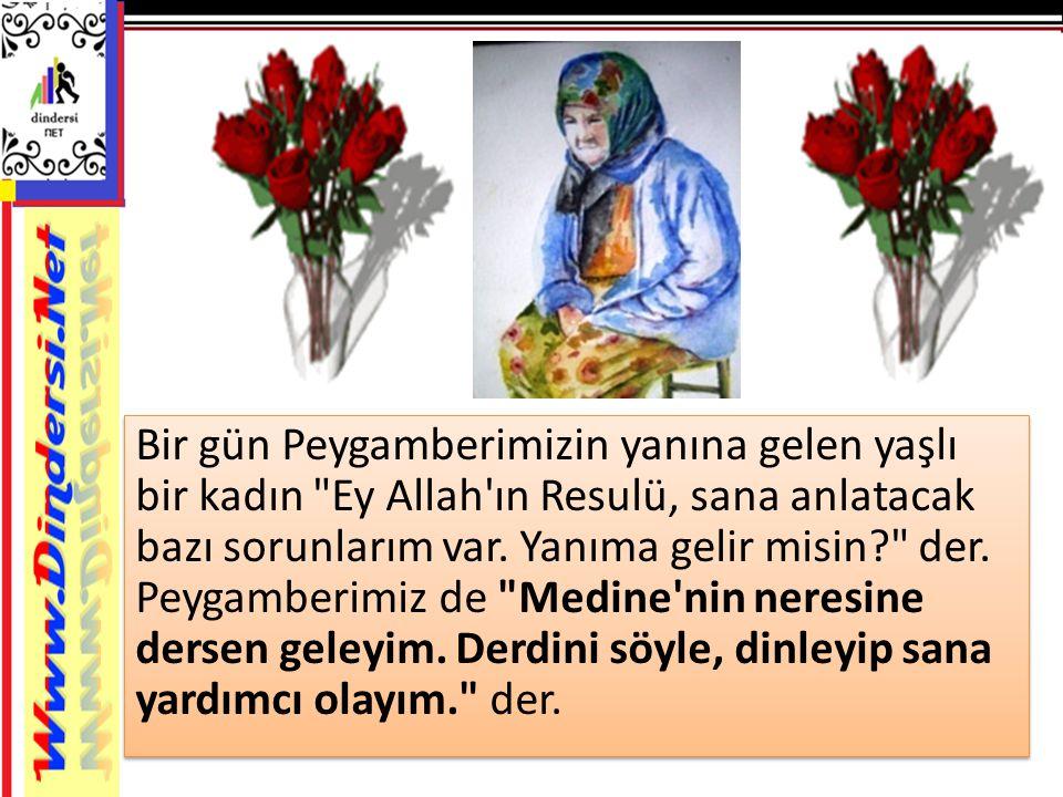 Bir gün Peygamberimizin yanına gelen yaşlı bir kadın Ey Allah ın Resulü, sana anlatacak bazı sorunlarım var.
