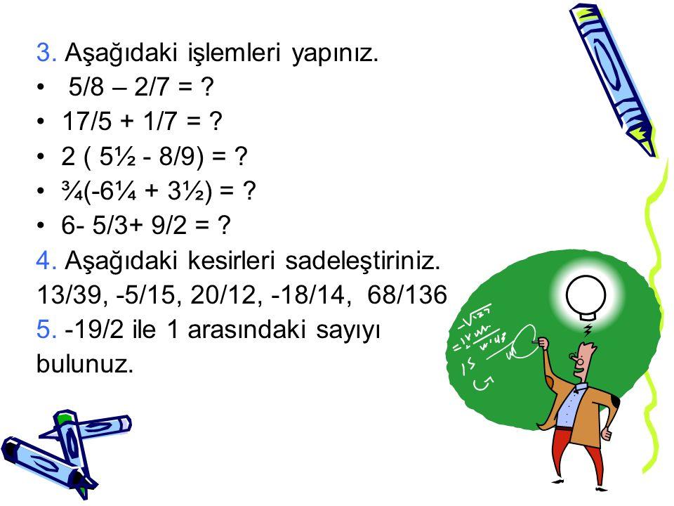 3. Aşağıdaki işlemleri yapınız. 5/8 – 2/7 = ? 17/5 + 1/7 = ? 2 ( 5½ - 8/9) = ? ¾(-6¼ + 3½) = ? 6- 5/3+ 9/2 = ? 4. Aşağıdaki kesirleri sadeleştiriniz.