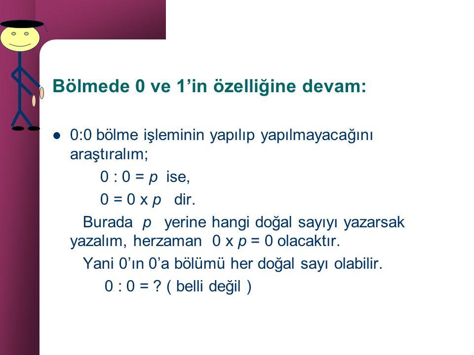 Bölme işleminde 1 ve 0 sayısı 1 sayısı bölmede etkisiz elemandır. 4 : 1 = ? İse 4 = 1 x ? 'dur. 1 çarpmada etkisiz eleman olduğundan ? = 4 tür. Herhan