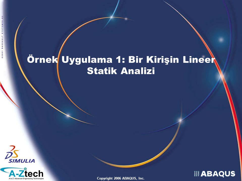 Copyright 2006 ABAQUS, Inc. Örnek Uygulama 1: Bir Kirişin Lineer Statik Analizi