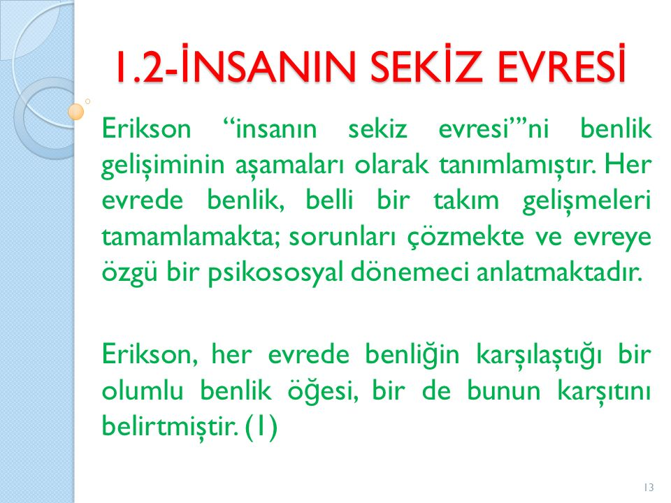 """1.2- İ NSANIN SEK İ Z EVRES İ Erikson """"insanın sekiz evresi""""'ni benlik gelişiminin aşamaları olarak tanımlamıştır. Her evrede benlik, belli bir takım"""