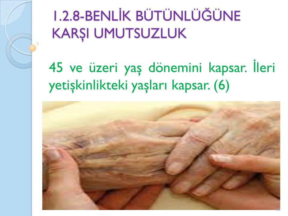 1.2.8-BENL İ K BÜTÜNLÜ Ğ ÜNE KARŞI UMUTSUZLUK 45 ve üzeri yaş dönemini kapsar. İ leri yetişkinlikteki yaşları kapsar. (6) 31