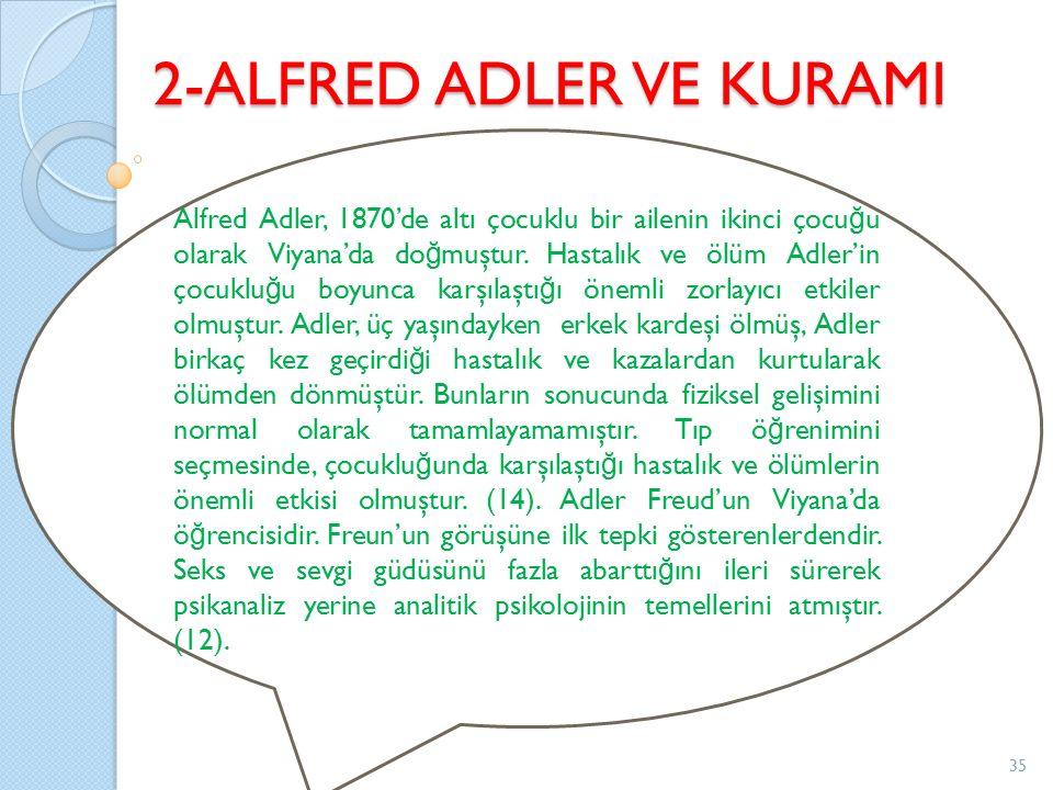 2-ALFRED ADLER VE KURAMI Alfred Adler, 1870'de altı çocuklu bir ailenin ikinci çocu ğ u olarak Viyana'da do ğ muştur. Hastalık ve ölüm Adler'in çocukl