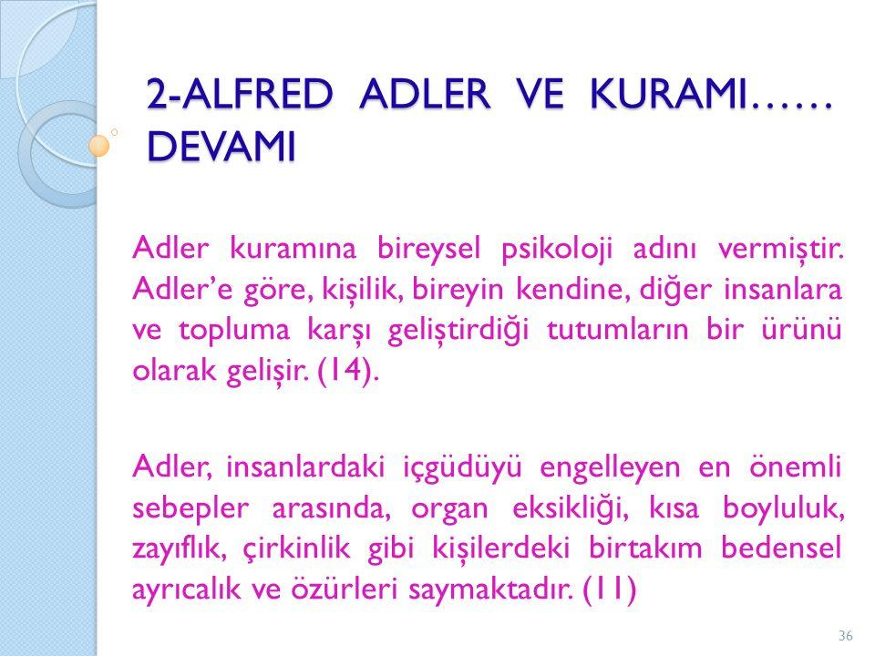 2-ALFRED ADLER VE KURAMI…… DEVAMI Adler kuramına bireysel psikoloji adını vermiştir. Adler'e göre, kişilik, bireyin kendine, di ğ er insanlara ve topl