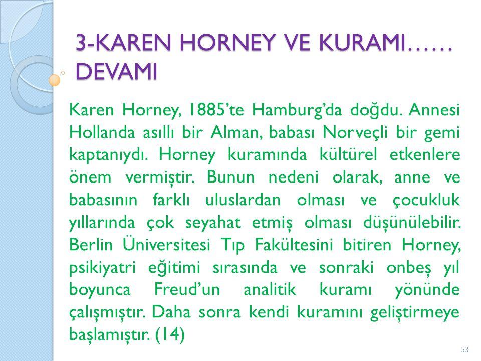 3-KAREN HORNEY VE KURAMI…… DEVAMI Karen Horney, 1885'te Hamburg'da do ğ du. Annesi Hollanda asıllı bir Alman, babası Norveçli bir gemi kaptanıydı. Hor