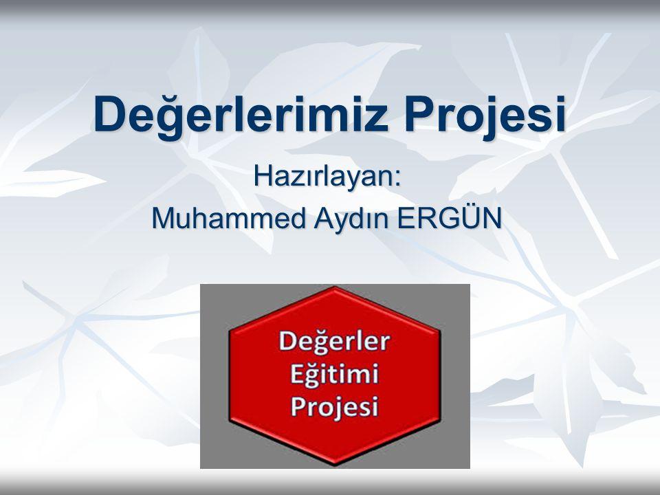 Değerlerimiz Projesi Hazırlayan: Muhammed Aydın ERGÜN