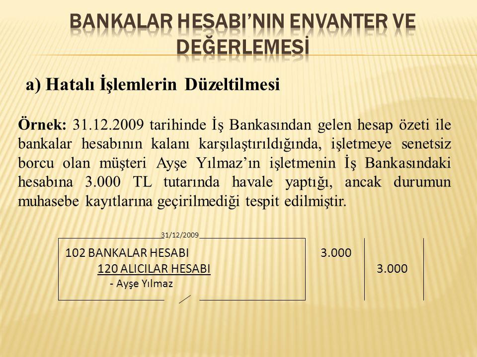 a) Hatalı İşlemlerin Düzeltilmesi Örnek: 31.12.2009 tarihinde İş Bankasından gelen hesap özeti ile bankalar hesabının kalanı karşılaştırıldığında, işletmeye senetsiz borcu olan müşteri Ayşe Yılmaz'ın işletmenin İş Bankasındaki hesabına 3.000 TL tutarında havale yaptığı, ancak durumun muhasebe kayıtlarına geçirilmediği tespit edilmiştir.