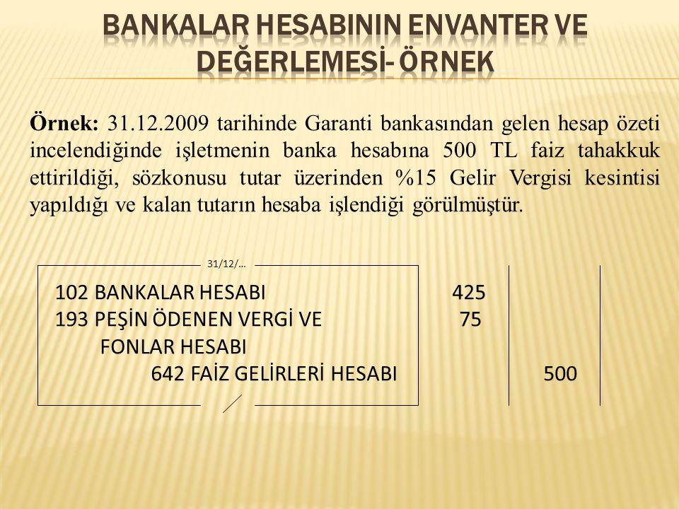 Örnek: 31.12.2009 tarihinde Garanti bankasından gelen hesap özeti incelendiğinde işletmenin banka hesabına 500 TL faiz tahakkuk ettirildiği, sözkonusu tutar üzerinden %15 Gelir Vergisi kesintisi yapıldığı ve kalan tutarın hesaba işlendiği görülmüştür.