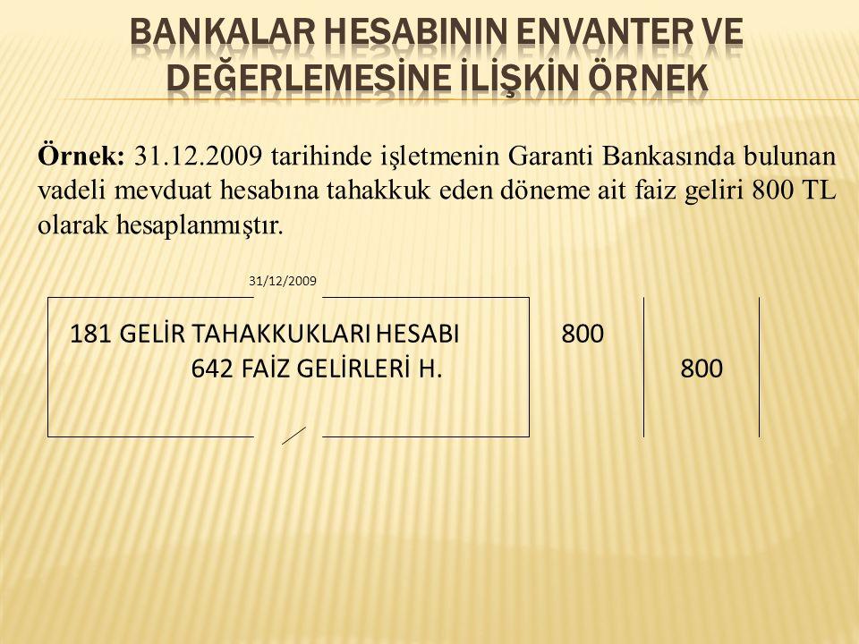 Örnek: 31.12.2009 tarihinde işletmenin Garanti Bankasında bulunan vadeli mevduat hesabına tahakkuk eden döneme ait faiz geliri 800 TL olarak hesaplanmıştır.