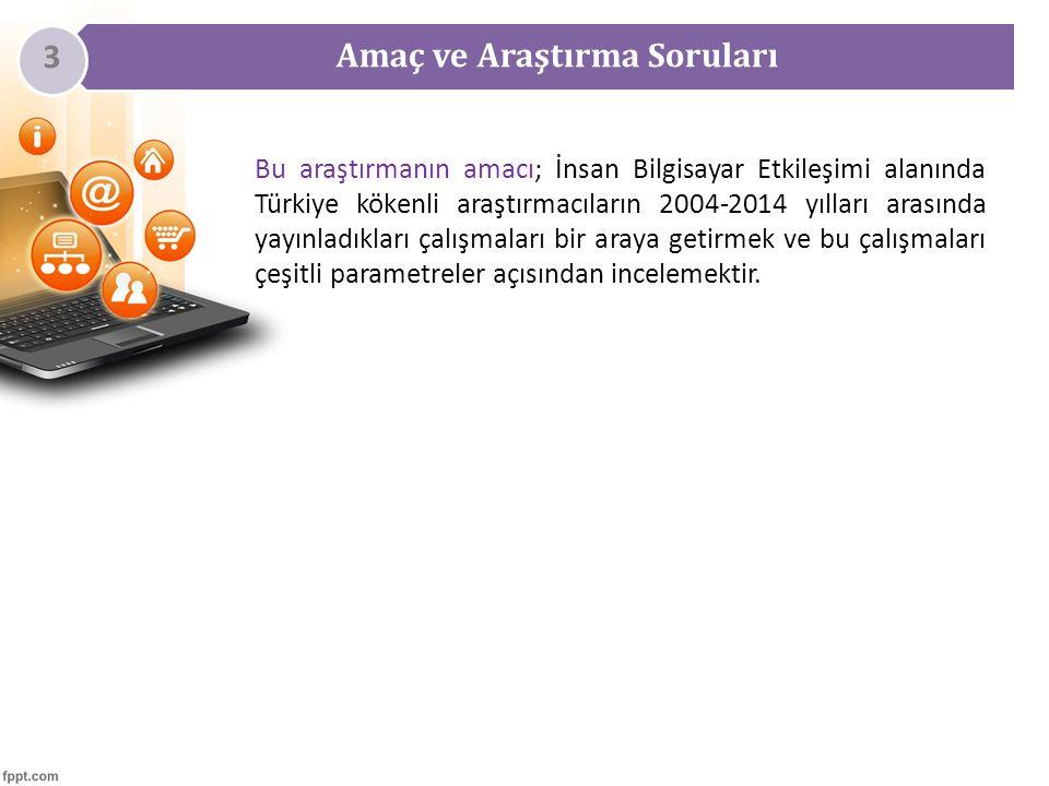 Amaç ve Araştırma Soruları 3 Bu araştırmanın amacı; İnsan Bilgisayar Etkileşimi alanında Türkiye kökenli araştırmacıların 2004-2014 yılları arasında yayınladıkları çalışmaları bir araya getirmek ve bu çalışmaları çeşitli parametreler açısından incelemektir.