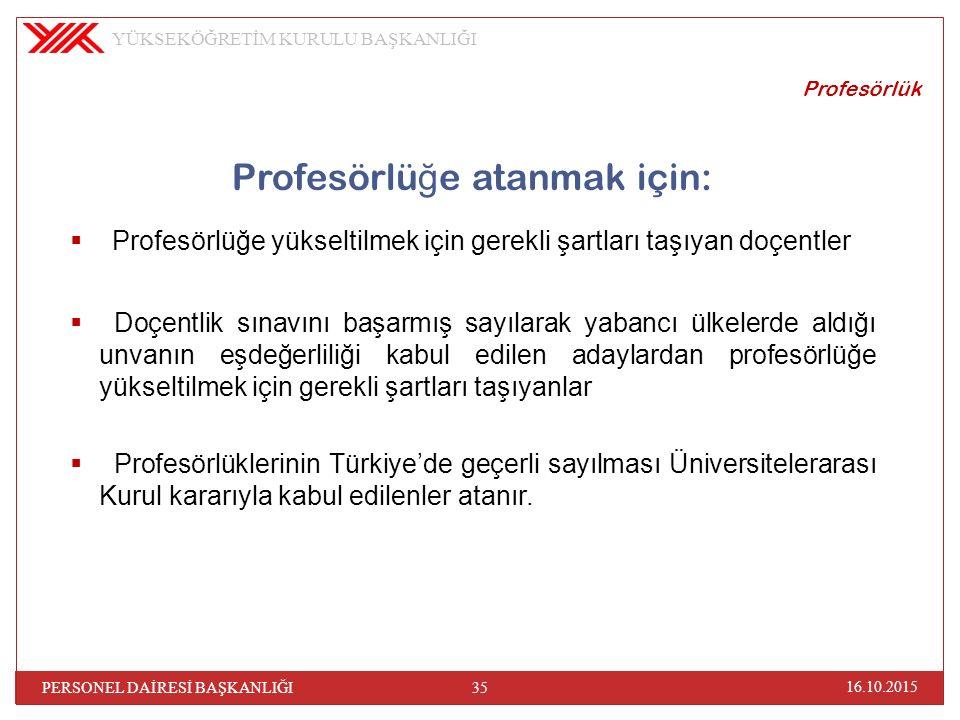 Profesörlü ğ e atanmak için:  Profesörlüğe yükseltilmek için gerekli şartları taşıyan doçentler  Doçentlik sınavını başarmış sayılarak yabancı ülkelerde aldığı unvanın eşdeğerliliği kabul edilen adaylardan profesörlüğe yükseltilmek için gerekli şartları taşıyanlar  Profesörlüklerinin Türkiye'de geçerli sayılması Üniversitelerarası Kurul kararıyla kabul edilenler atanır.