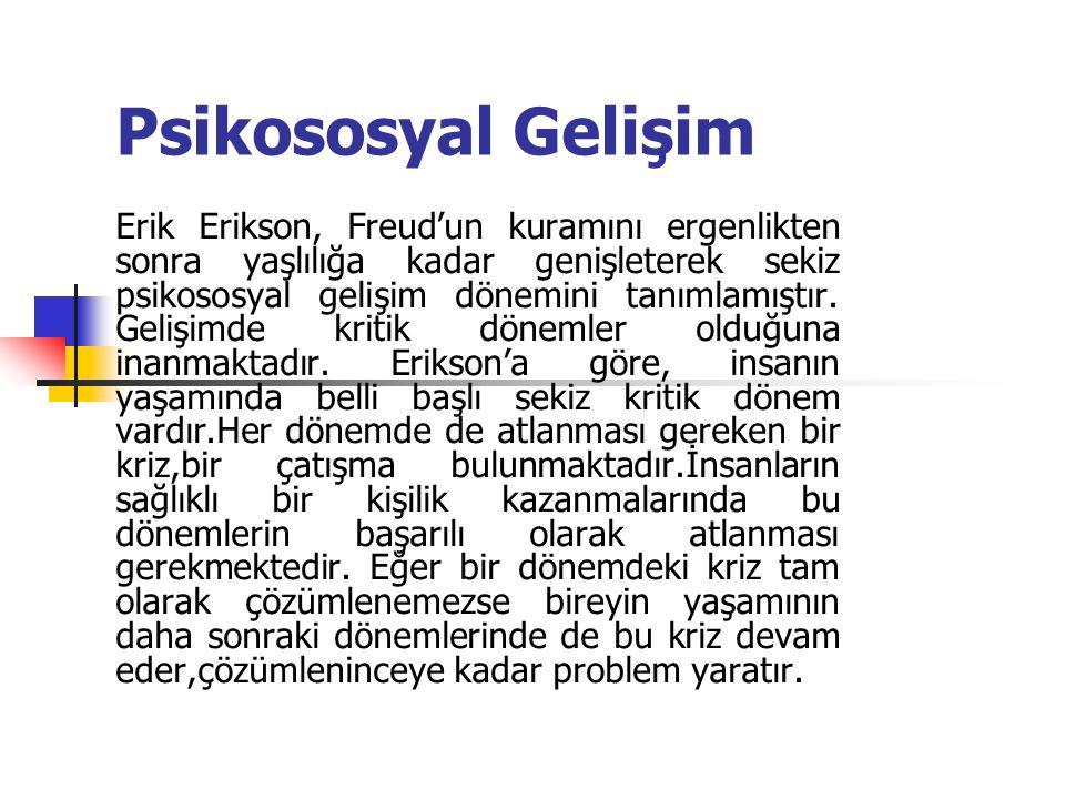 Psikososyal Gelişim Erik Erikson, Freud'un kuramını ergenlikten sonra yaşlılığa kadar genişleterek sekiz psikososyal gelişim dönemini tanımlamıştır. G