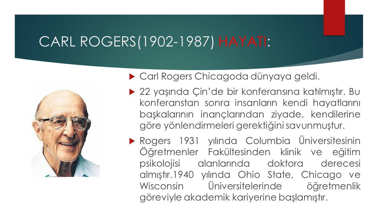 CARL ROGERS(1902-1987) HAYATI:  Carl Rogers Chicagoda dünyaya geldi.  22 yaşında Çin'de bir konferansına katılmıştır. Bu konferanstan sonra insanlar