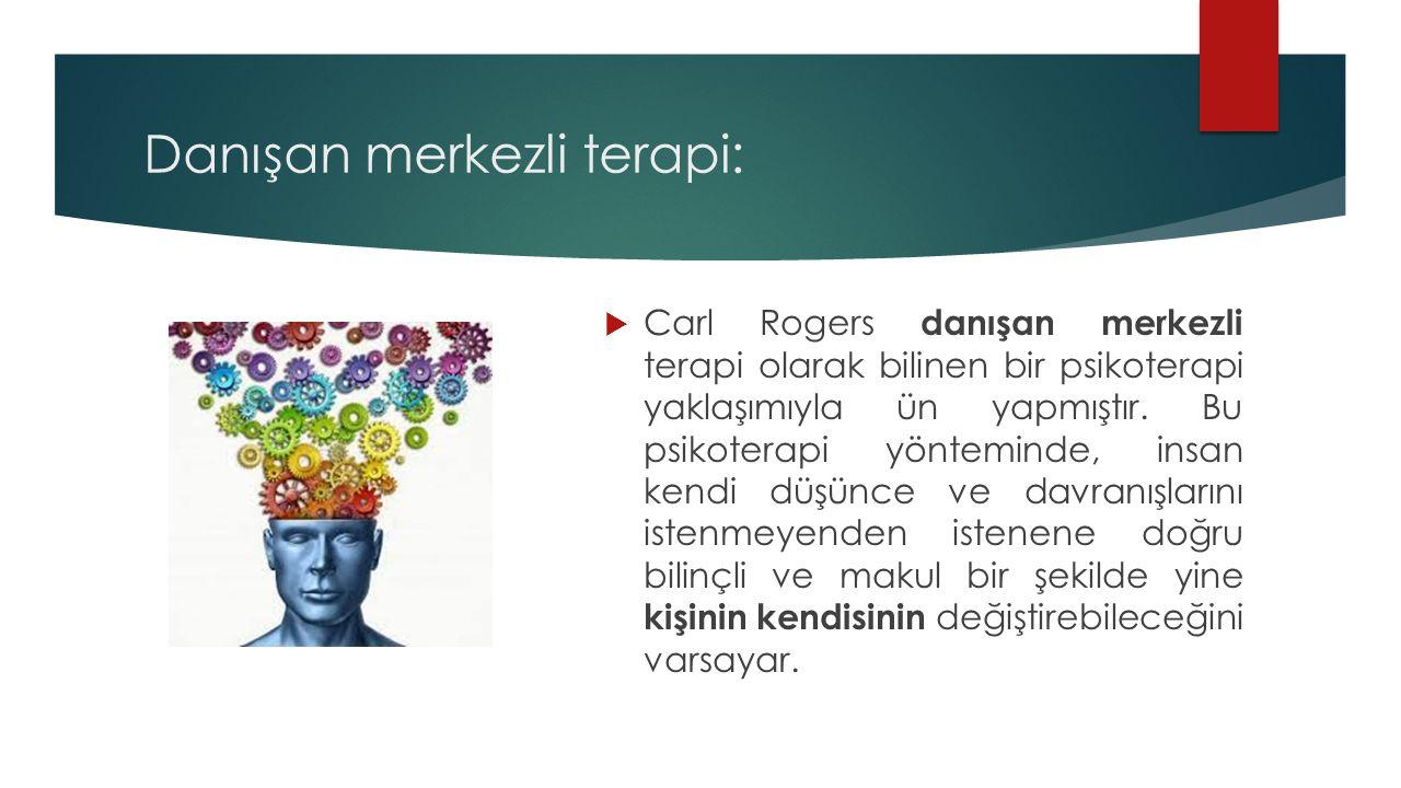 Danışan merkezli terapi:  Carl Rogers danışan merkezli terapi olarak bilinen bir psikoterapi yaklaşımıyla ün yapmıştır. Bu psikoterapi yönteminde, in