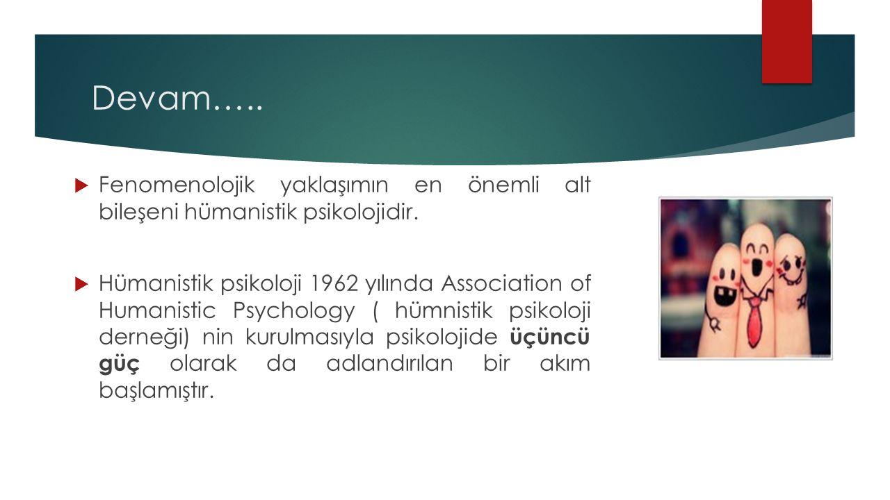 Devam…..  Fenomenolojik yaklaşımın en önemli alt bileşeni hümanistik psikolojidir.  Hümanistik psikoloji 1962 yılında Association of Humanistic Psyc