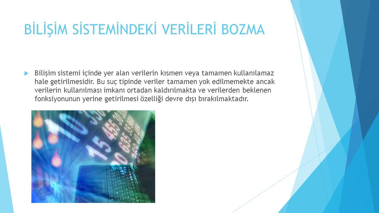 BİLİŞİM SİSTEMİNDEKİ VERİLERİ BOZMA  Bilişim sistemi içinde yer alan verilerin kısmen veya tamamen kullanılamaz hale getirilmesidir. Bu suç tipinde v