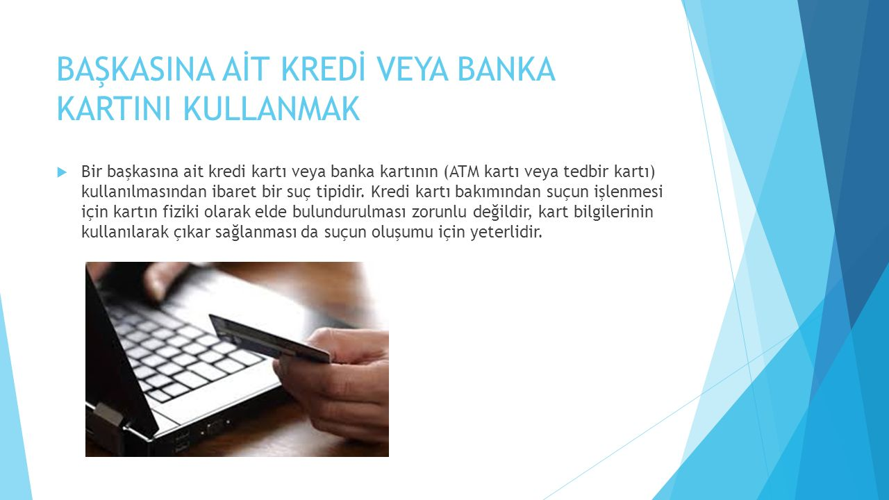 BAŞKASINA AİT KREDİ VEYA BANKA KARTINI KULLANMAK  Bir başkasına ait kredi kartı veya banka kartının (ATM kartı veya tedbir kartı) kullanılmasından ib