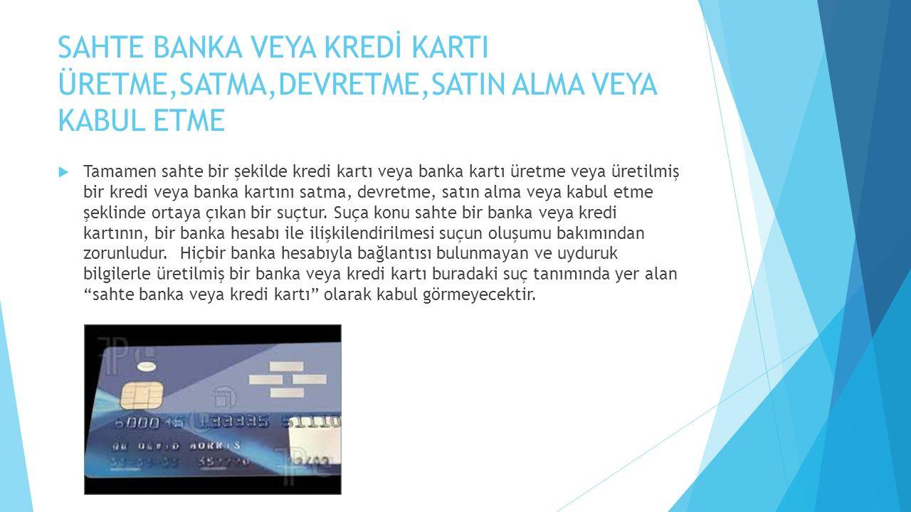 SAHTE BANKA VEYA KREDİ KARTI ÜRETME,SATMA,DEVRETME,SATIN ALMA VEYA KABUL ETME  Tamamen sahte bir şekilde kredi kartı veya banka kartı üretme veya üre