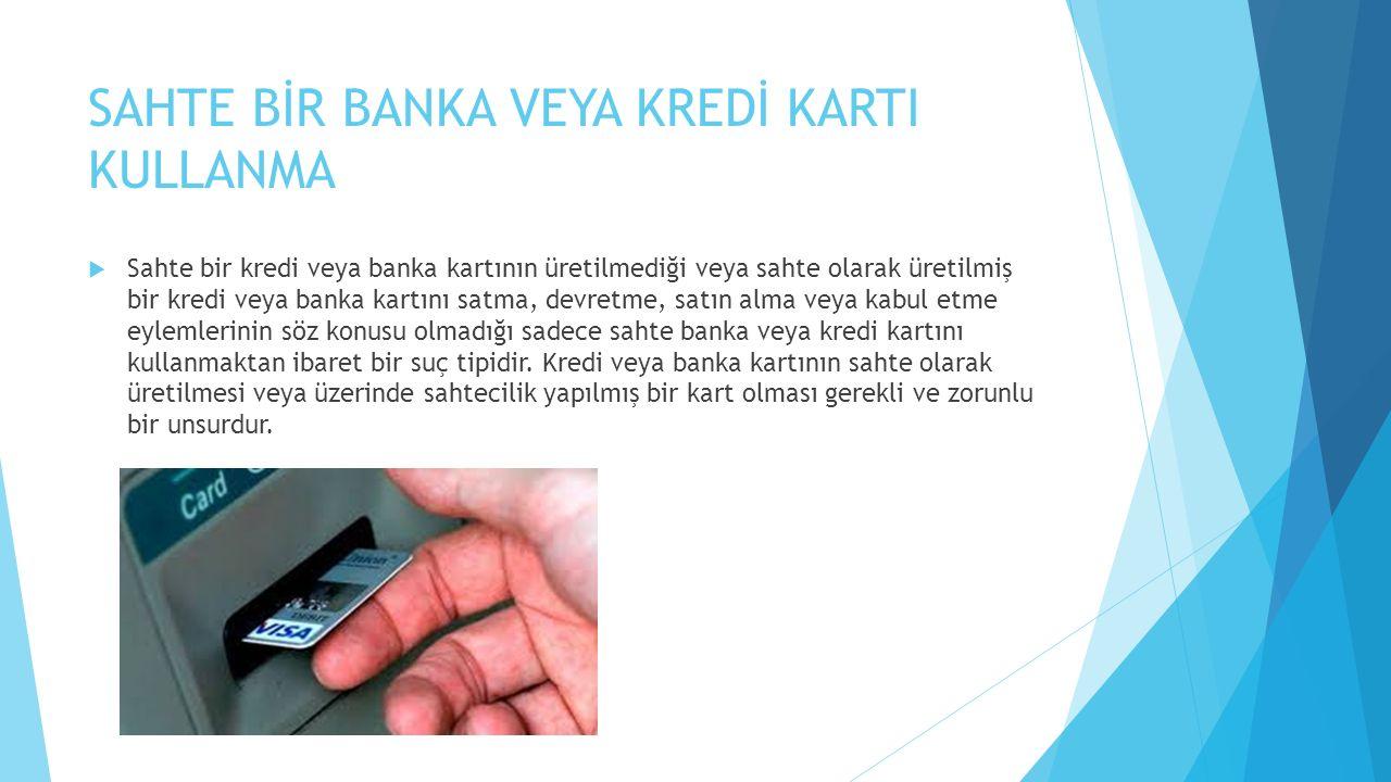 SAHTE BİR BANKA VEYA KREDİ KARTI KULLANMA  Sahte bir kredi veya banka kartının üretilmediği veya sahte olarak üretilmiş bir kredi veya banka kartını