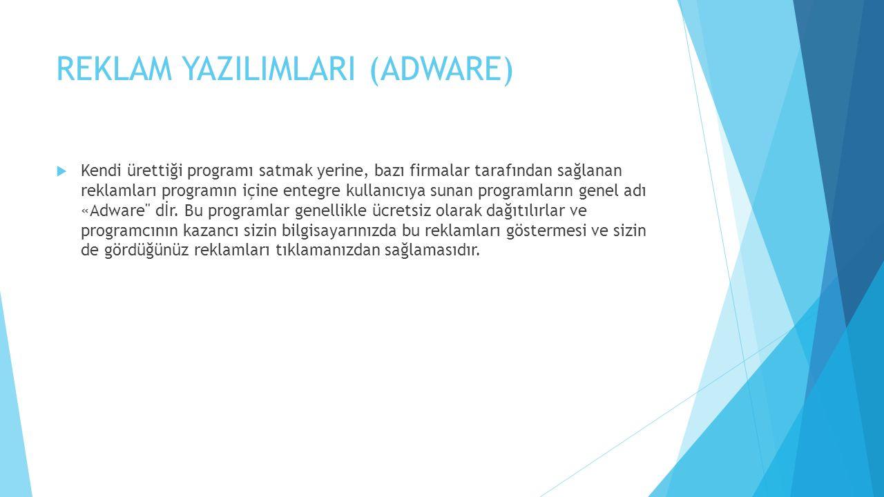 REKLAM YAZILIMLARI (ADWARE)  Kendi ürettiği programı satmak yerine, bazı firmalar tarafından sağlanan reklamları programın içine entegre kullanıcıya