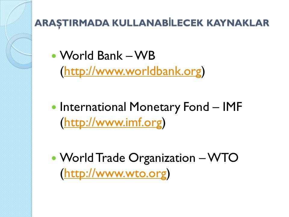 ARAŞTIRMADA KULLANAB İ LECEK KAYNAKLAR World Bank – WB (http://www.worldbank.org)http://www.worldbank.org International Monetary Fond – IMF (http://ww