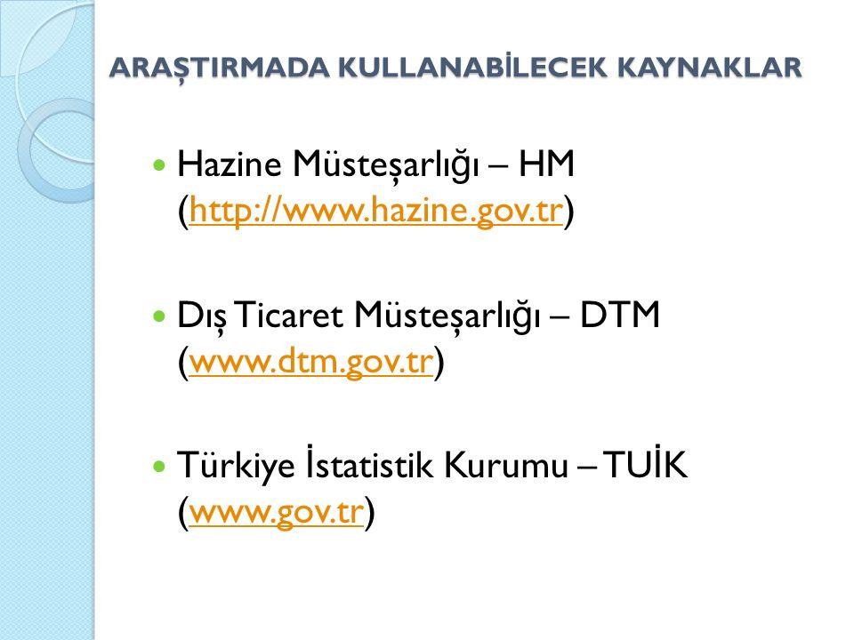 ARAŞTIRMADA KULLANAB İ LECEK KAYNAKLAR Hazine Müsteşarlı ğ ı – HM (http://www.hazine.gov.tr)http://www.hazine.gov.tr Dış Ticaret Müsteşarlı ğ ı – DTM (www.dtm.gov.tr)www.dtm.gov.tr Türkiye İ statistik Kurumu – TU İ K (www.gov.tr)www.gov.tr
