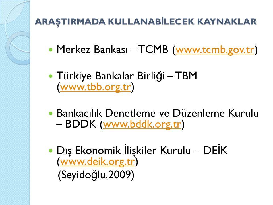 ARAŞTIRMADA KULLANAB İ LECEK KAYNAKLAR Merkez Bankası – TCMB (www.tcmb.gov.tr)www.tcmb.gov.tr Türkiye Bankalar Birli ğ i – TBM (www.tbb.org.tr)www.tbb.org.tr Bankacılık Denetleme ve Düzenleme Kurulu – BDDK (www.bddk.org.tr)www.bddk.org.tr Dış Ekonomik İ lişkiler Kurulu – DE İ K (www.deik.org.tr)www.deik.org.tr (Seyido ğ lu,2009)