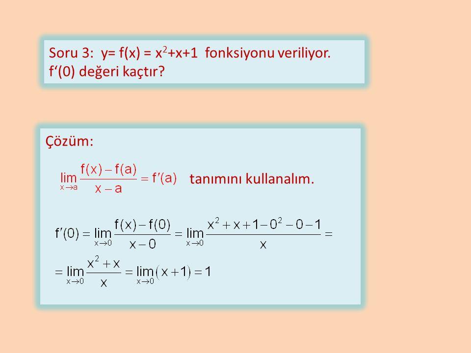 Soru 3: y= f(x) = x 2 +x+1 fonksiyonu veriliyor. f'(0) değeri kaçtır Çözüm: tanımını kullanalım.