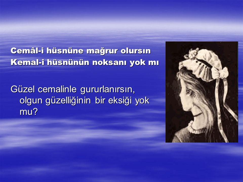 Cemâl-i hüsnüne mağrur olursın Kemal-i hüsnünün noksanı yok mı Güzel cemalinle gururlanırsın, olgun güzelliğinin bir eksiği yok mu?
