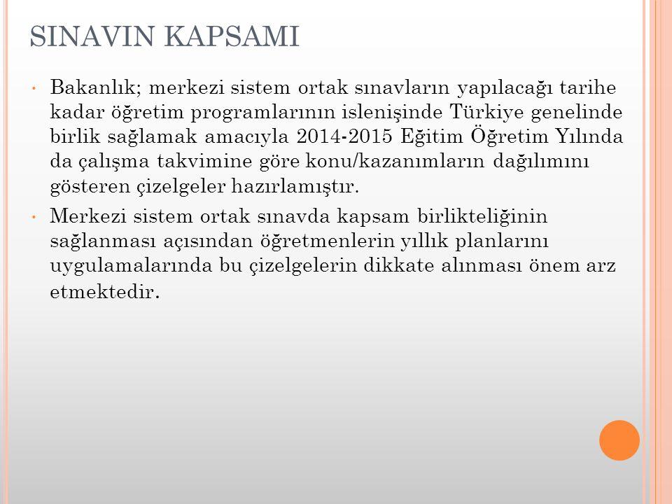 SINAVIN KAPSAMI Bakanlık; merkezi sistem ortak sınavların yapılacağı tarihe kadar öğretim programlarının islenişinde Türkiye genelinde birlik sağlamak amacıyla 2014-2015 Eğitim Öğretim Yılında da çalışma takvimine göre konu/kazanımların dağılımını gösteren çizelgeler hazırlamıştır.
